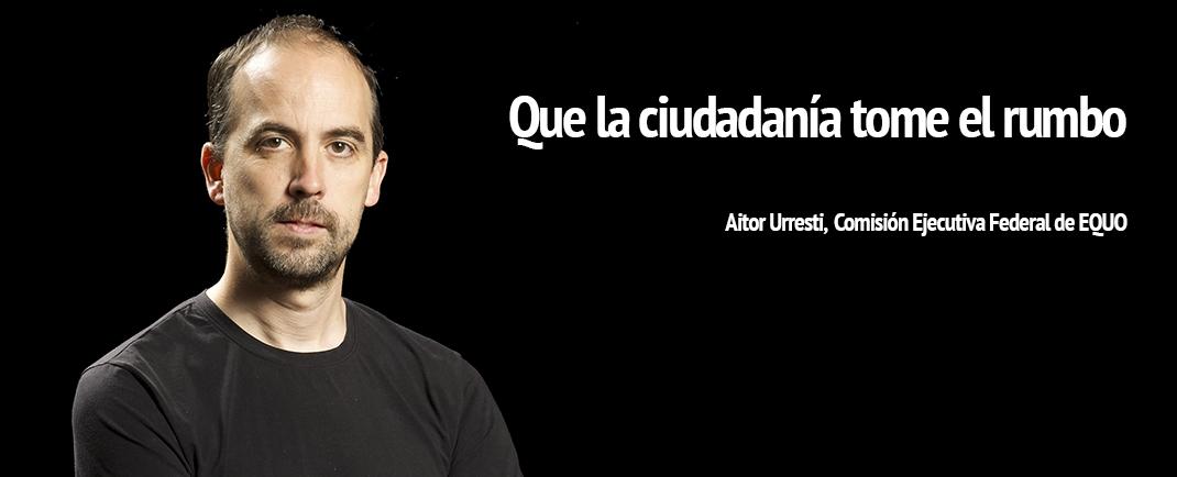 Aitor Urresti, Comisión Ejecutiva Federal de EQUO. Que la ciudadanía tome el rumbo